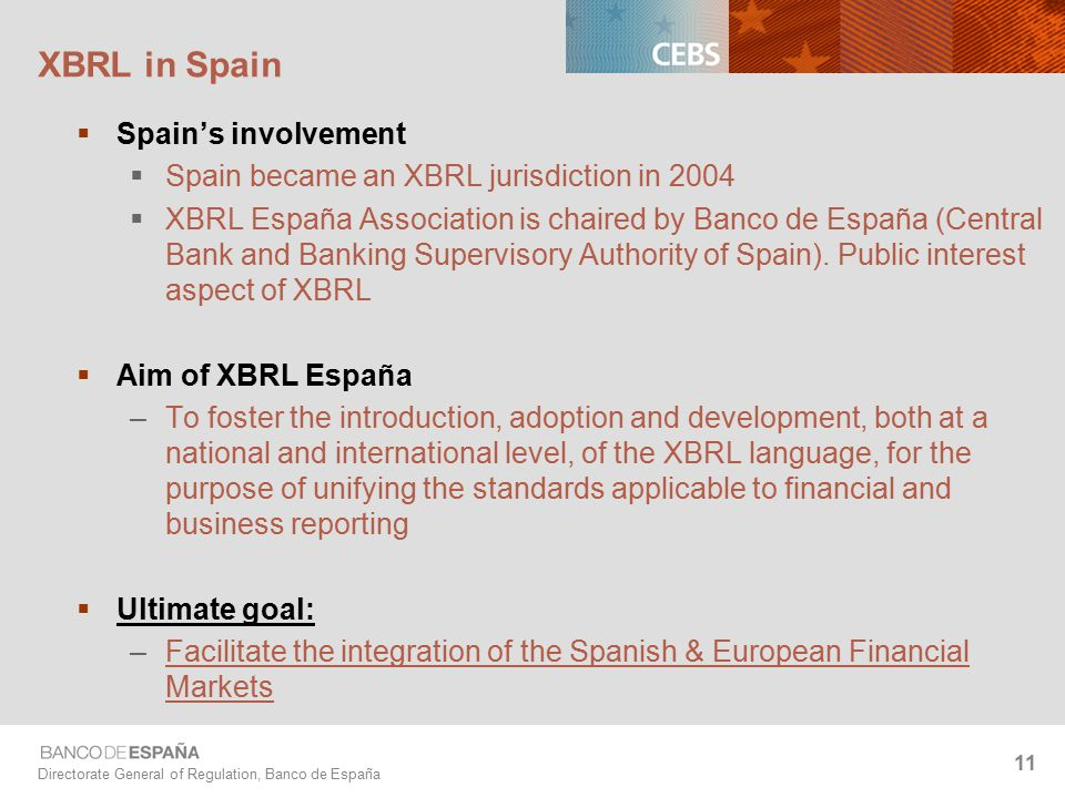 Directorate General of Regulation, Banco de España 11 XBRL in Spain  Spain's involvement  Spain became an XBRL jurisdiction in 2004  XBRL España Association is chaired by Banco de España (Central Bank and Banking Supervisory Authority of Spain).