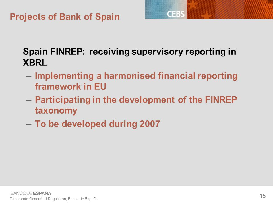 Directorate General of Regulation, Banco de España 15 Projects of Bank of Spain Spain FINREP: receiving supervisory reporting in XBRL –Implementing a harmonised financial reporting framework in EU –Participating in the development of the FINREP taxonomy –To be developed during 2007