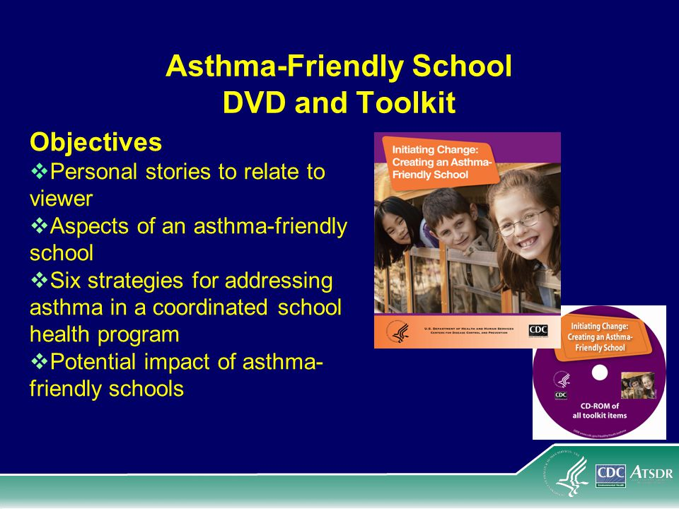 Asthma-Friendly School DVD and Toolkit Objectives  Personal stories to relate to viewer  Aspects of an asthma-friendly school  Six strategies for addressing asthma in a coordinated school health program  Potential impact of asthma- friendly schools