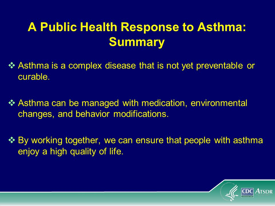 A Public Health Response to Asthma: Summary  Asthma is a complex disease that is not yet preventable or curable.