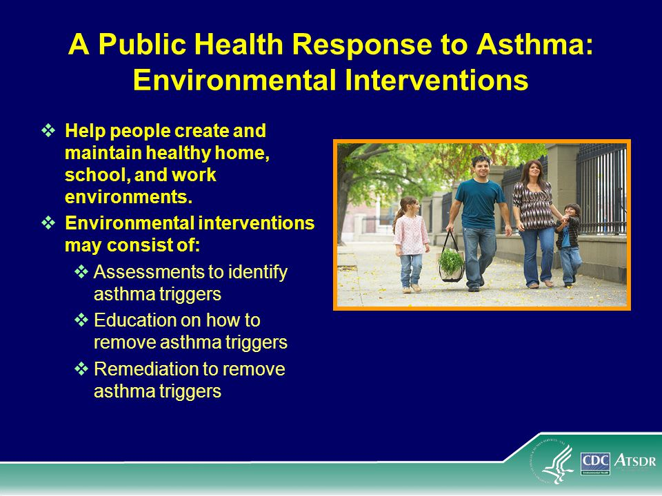 A Public Health Response to Asthma: Environmental Interventions  Help people create and maintain healthy home, school, and work environments.