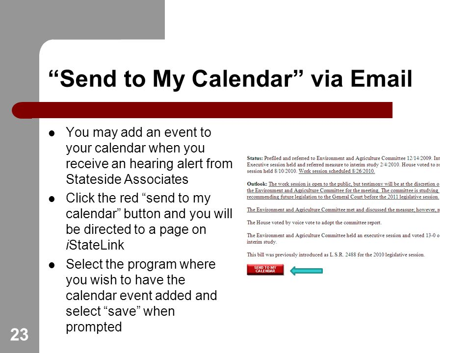Send to My Calendar via  You may add an event to your calendar when you receive an hearing alert from Stateside Associates Click the red send to my calendar button and you will be directed to a page on iStateLink Select the program where you wish to have the calendar event added and select save when prompted 23
