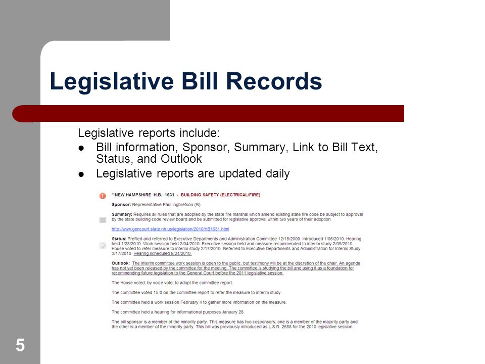 5 Legislative Bill Records Legislative reports include: Bill information, Sponsor, Summary, Link to Bill Text, Status, and Outlook Legislative reports are updated daily