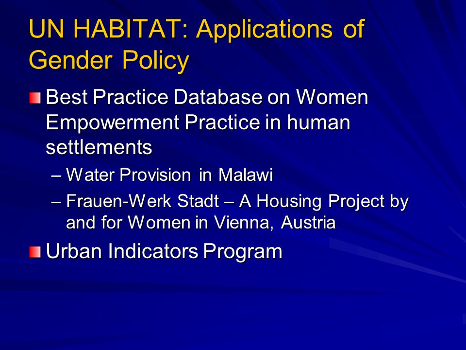 UN HABITAT: Applications of Gender Policy Best Practice Database on Women Empowerment Practice in human settlements –Water Provision in Malawi –Frauen-Werk Stadt – A Housing Project by and for Women in Vienna, Austria Urban Indicators Program