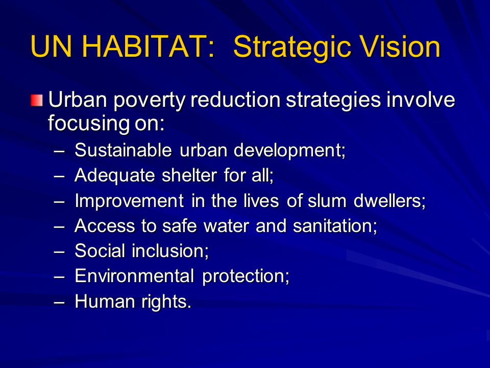 UN HABITAT: Strategic Vision Urban poverty reduction strategies involve focusing on: – Sustainable urban development; – Adequate shelter for all; – Improvement in the lives of slum dwellers; – Access to safe water and sanitation; – Social inclusion; – Environmental protection; – Human rights.