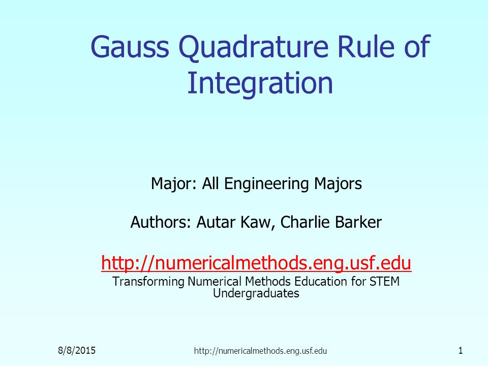 8/8/ Gauss Quadrature Rule of Integration Major: All Engineering Majors Authors: Autar Kaw, Charlie Barker   Transforming Numerical Methods Education for STEM Undergraduates