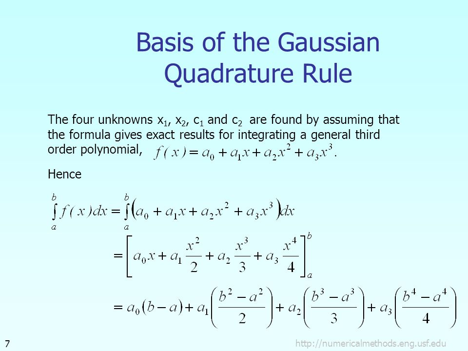 Basis of the Gaussian Quadrature Rule The four unknowns x 1, x 2, c 1 and c 2 are found by assuming that the formula gives exact results for integrating a general third order polynomial, Hence