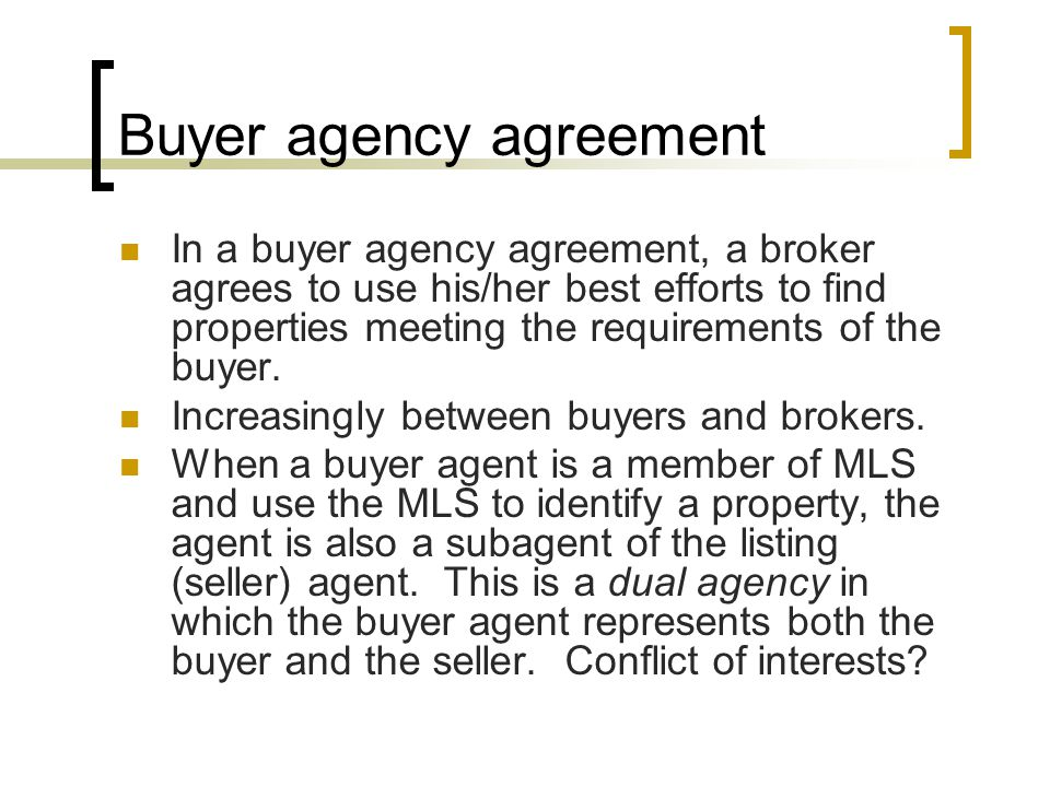Buyer agency agreement In a buyer agency agreement, a broker agrees to use his/her best efforts to find properties meeting the requirements of the buyer.