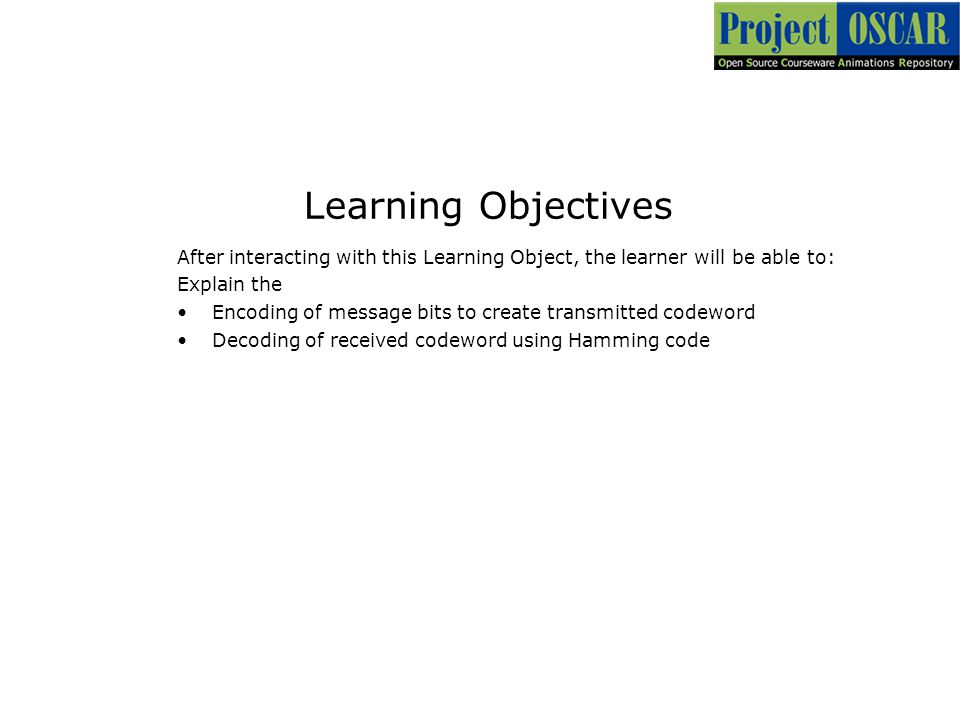 Learning Objectives After interacting with this Learning Object, the learner will be able to: Explain the Encoding of message bits to create transmitted codeword Decoding of received codeword using Hamming code
