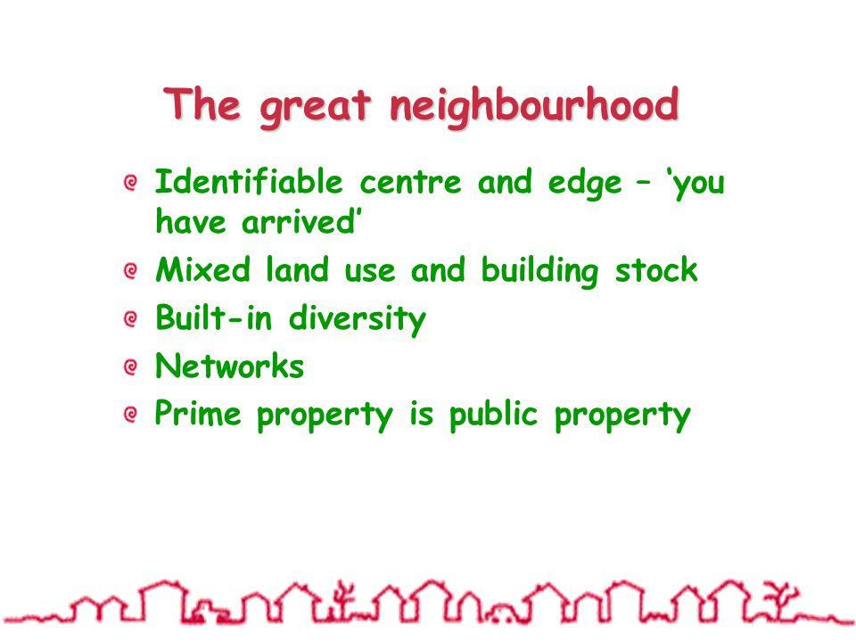 The great neighbourhood Identifiable centre and edge – 'you have arrived' Mixed land use and building stock Built-in diversity Networks Prime property is public property