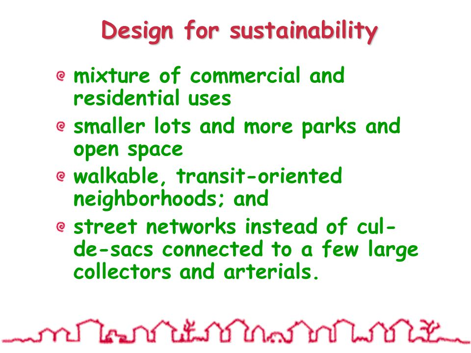 Design for sustainability mixture of commercial and residential uses smaller lots and more parks and open space walkable, transit-oriented neighborhoods; and street networks instead of cul- de-sacs connected to a few large collectors and arterials.