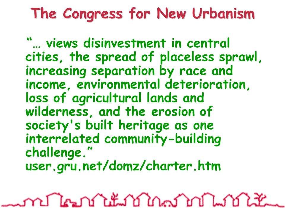 The Congress for New Urbanism … views disinvestment in central cities, the spread of placeless sprawl, increasing separation by race and income, environmental deterioration, loss of agricultural lands and wilderness, and the erosion of society s built heritage as one interrelated community-building challenge. user.gru.net/domz/charter.htm