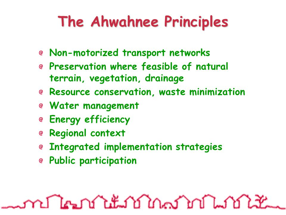The Ahwahnee Principles Non-motorized transport networks Preservation where feasible of natural terrain, vegetation, drainage Resource conservation, waste minimization Water management Energy efficiency Regional context Integrated implementation strategies Public participation
