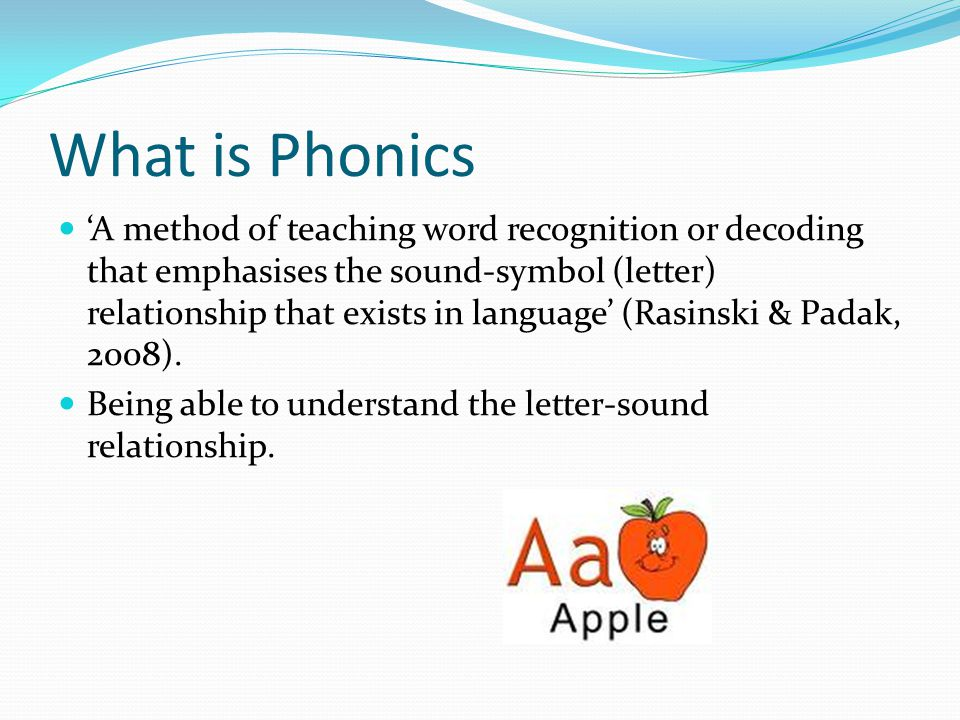 What is Phonics 'A method of teaching word recognition or decoding that emphasises the sound-symbol (letter) relationship that exists in language' (Rasinski & Padak, 2008).