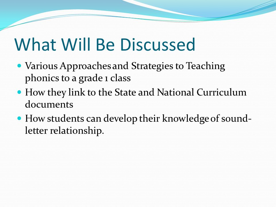 What Will Be Discussed Various Approaches and Strategies to Teaching phonics to a grade 1 class How they link to the State and National Curriculum documents How students can develop their knowledge of sound- letter relationship.