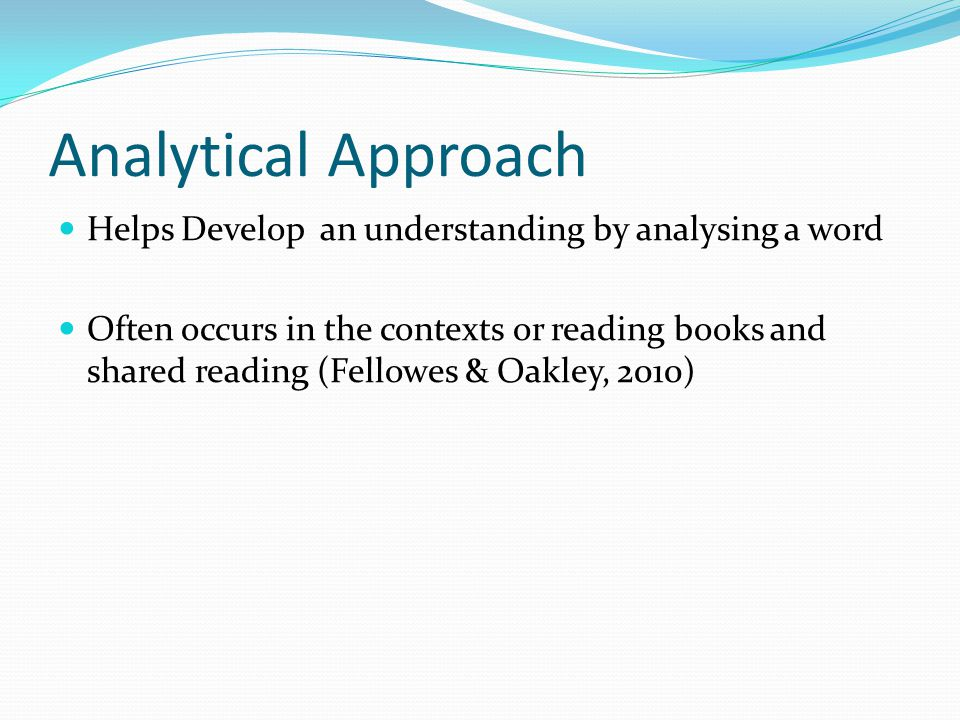 Analytical Approach Helps Develop an understanding by analysing a word Often occurs in the contexts or reading books and shared reading (Fellowes & Oakley, 2010)