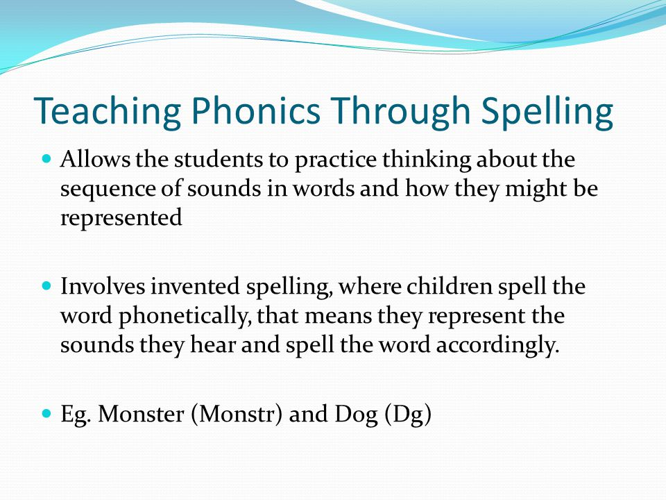 Teaching Phonics Through Spelling Allows the students to practice thinking about the sequence of sounds in words and how they might be represented Involves invented spelling, where children spell the word phonetically, that means they represent the sounds they hear and spell the word accordingly.