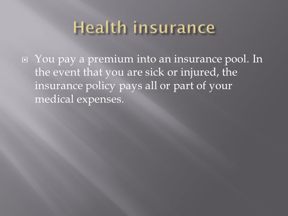  You pay a premium into an insurance pool.