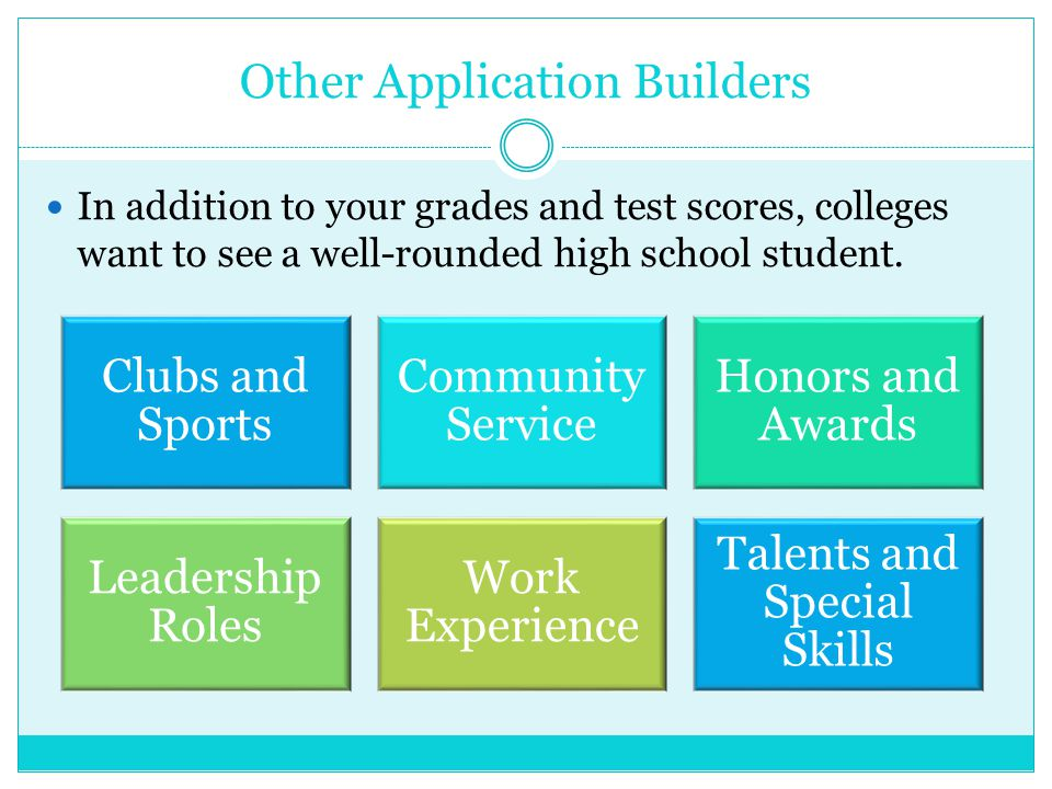 Other Application Builders In addition to your grades and test scores, colleges want to see a well-rounded high school student.
