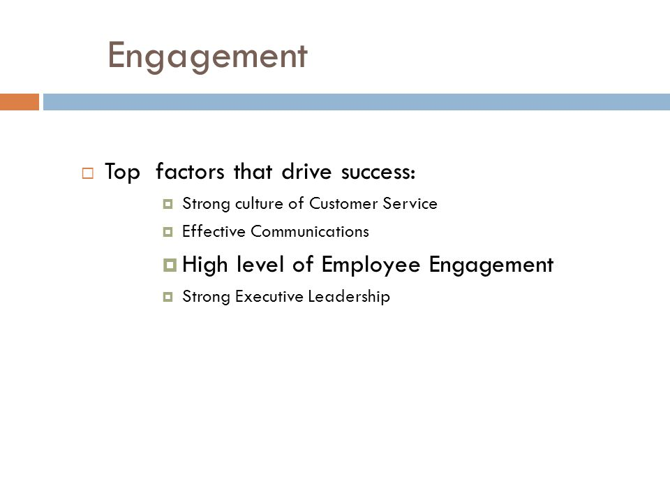 Engagement  Top factors that drive success:  Strong culture of Customer Service  Effective Communications  High level of Employee Engagement  Strong Executive Leadership