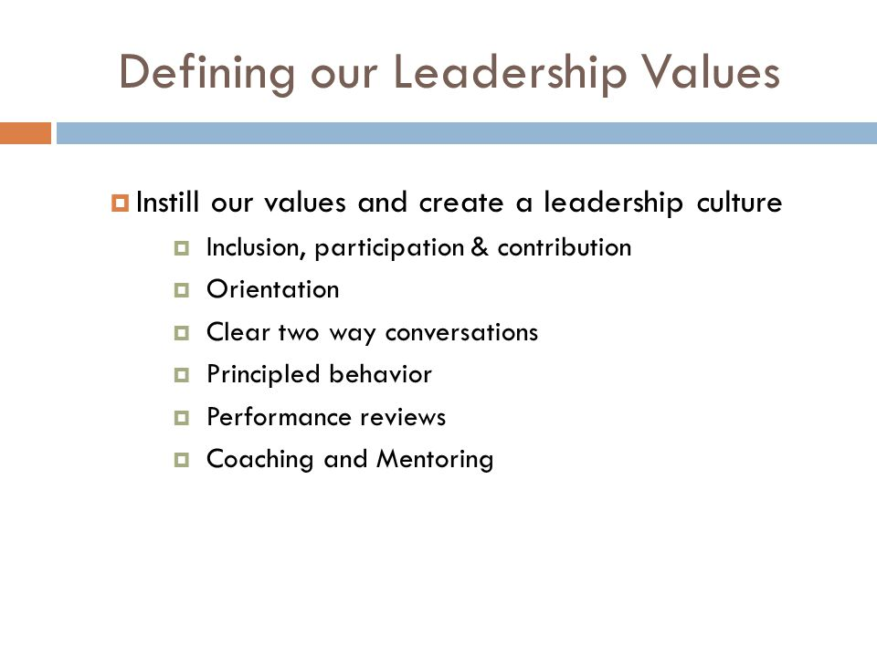 Defining our Leadership Values  Instill our values and create a leadership culture  Inclusion, participation & contribution  Orientation  Clear two way conversations  Principled behavior  Performance reviews  Coaching and Mentoring