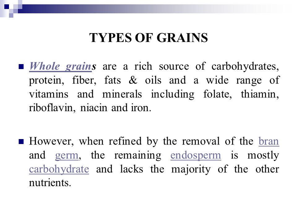 TYPES OF GRAINS Whole grains are a rich source of carbohydrates, protein, fiber, fats & oils and a wide range of vitamins and minerals including folate, thiamin, riboflavin, niacin and iron.