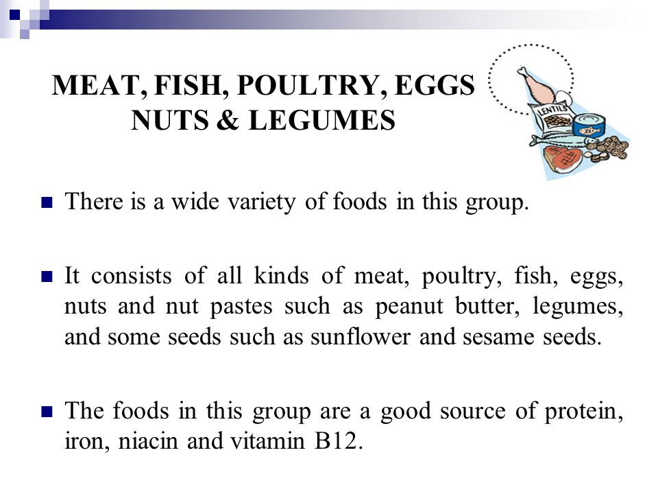 MEAT, FISH, POULTRY, EGGS NUTS & LEGUMES There is a wide variety of foods in this group.