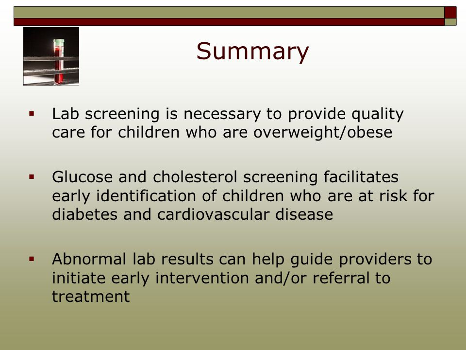 Summary  Lab screening is necessary to provide quality care for children who are overweight/obese  Glucose and cholesterol screening facilitates early identification of children who are at risk for diabetes and cardiovascular disease  Abnormal lab results can help guide providers to initiate early intervention and/or referral to treatment