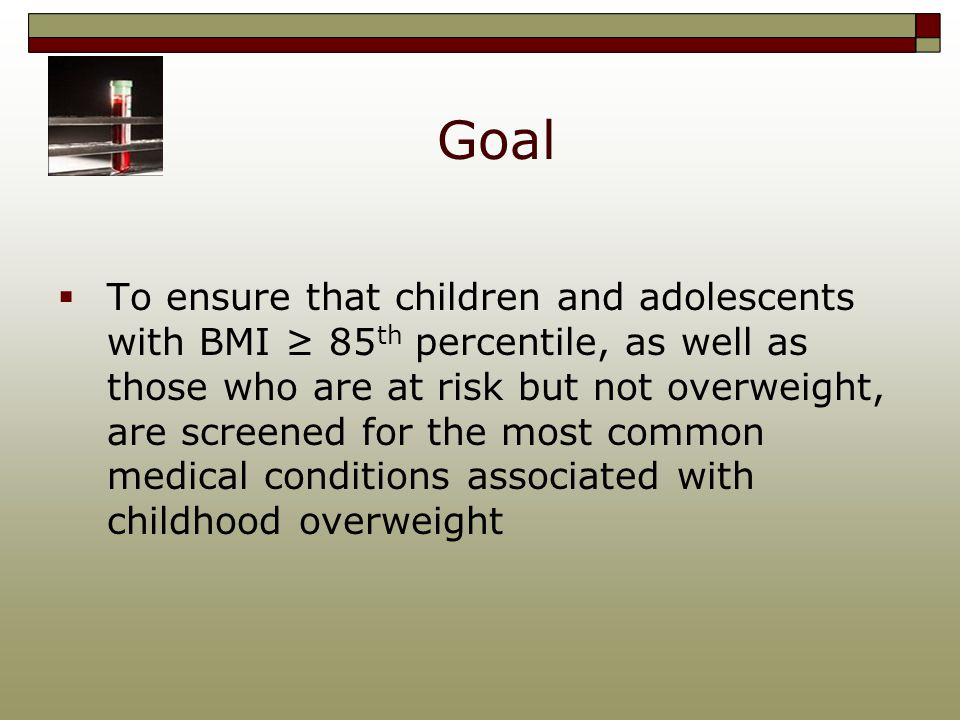 Goal  To ensure that children and adolescents with BMI ≥ 85 th percentile, as well as those who are at risk but not overweight, are screened for the most common medical conditions associated with childhood overweight