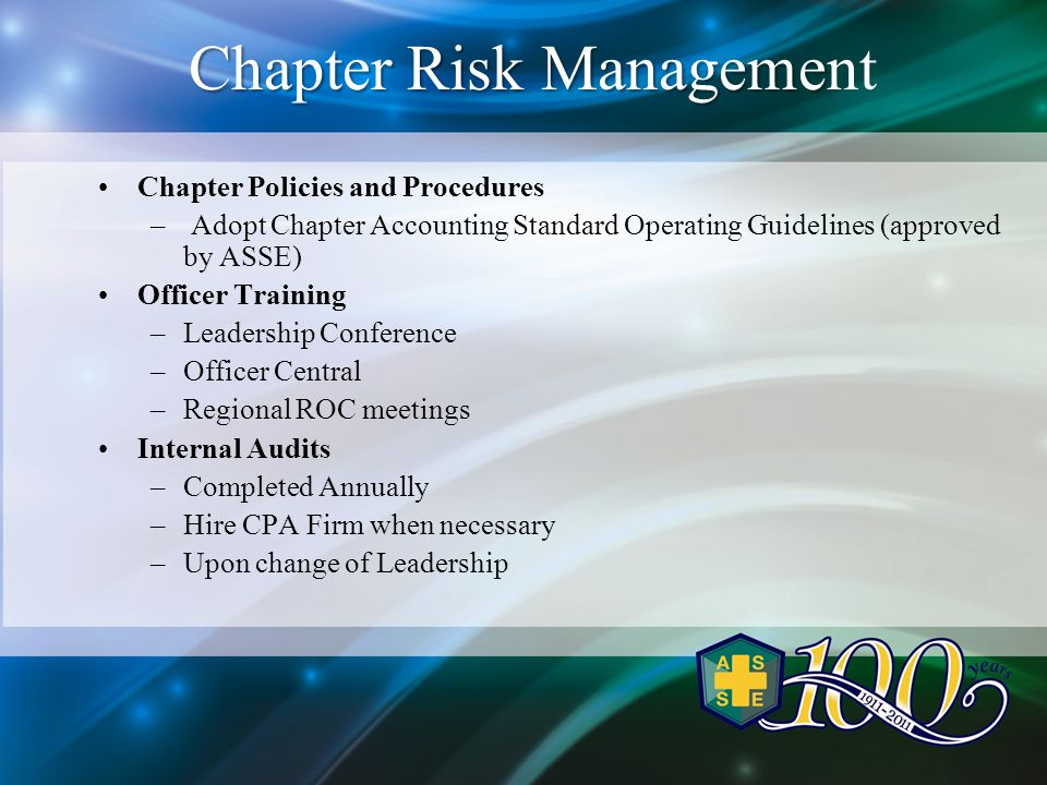 Chapter Risk Manageme Chapter Risk Management Chapter Policies and Procedures – Adopt Chapter Accounting Standard Operating Guidelines (approved by ASSE) Officer Training –Leadership Conference –Officer Central –Regional ROC meetings Internal Audits –Completed Annually –Hire CPA Firm when necessary –Upon change of Leadership