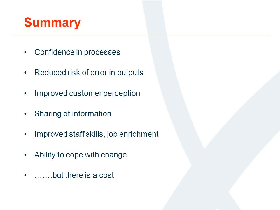 Summary Confidence in processes Reduced risk of error in outputs Improved customer perception Sharing of information Improved staff skills, job enrichment Ability to cope with change …….but there is a cost