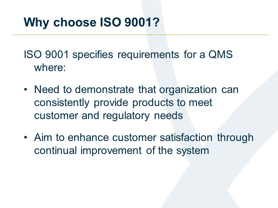 ISO 9001 specifies requirements for a QMS where: Need to demonstrate that organization can consistently provide products to meet customer and regulatory needs Aim to enhance customer satisfaction through continual improvement of the system Why choose ISO 9001