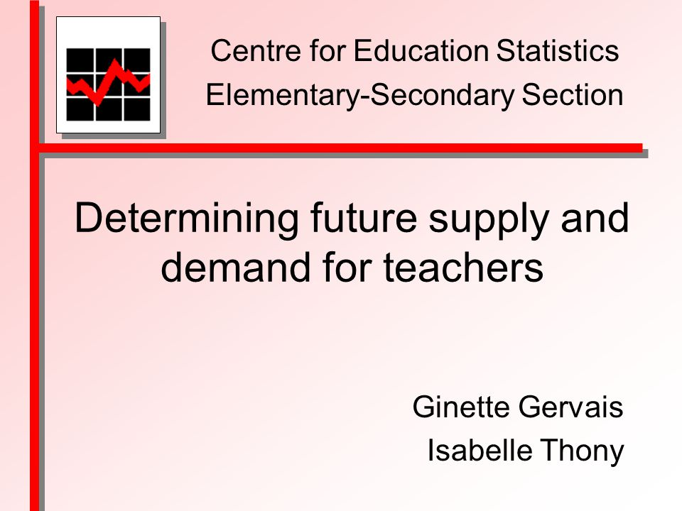 Determining future supply and demand for teachers Ginette Gervais Isabelle Thony Centre for Education Statistics Elementary-Secondary Section