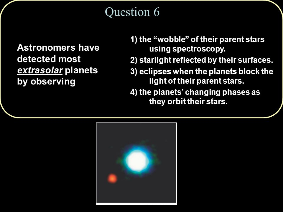 Question 6 Astronomers have detected most extrasolar planets by observing 1) the wobble of their parent stars using spectroscopy.