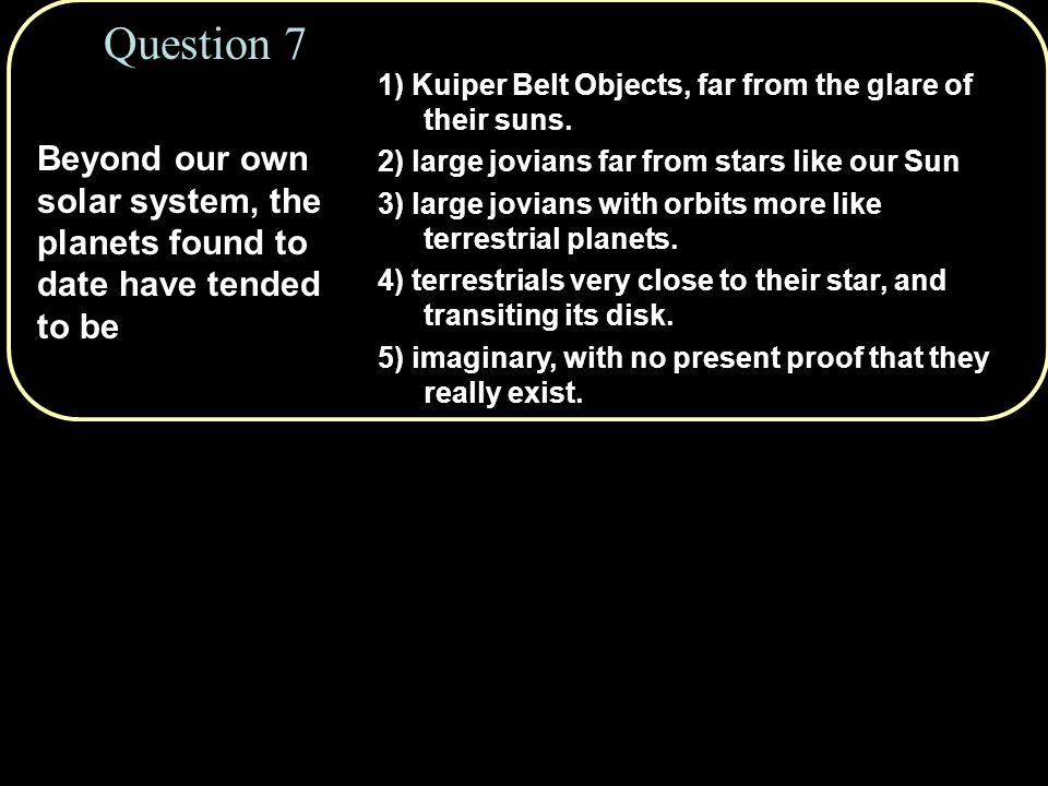 Beyond our own solar system, the planets found to date have tended to be Question 7 1) Kuiper Belt Objects, far from the glare of their suns.