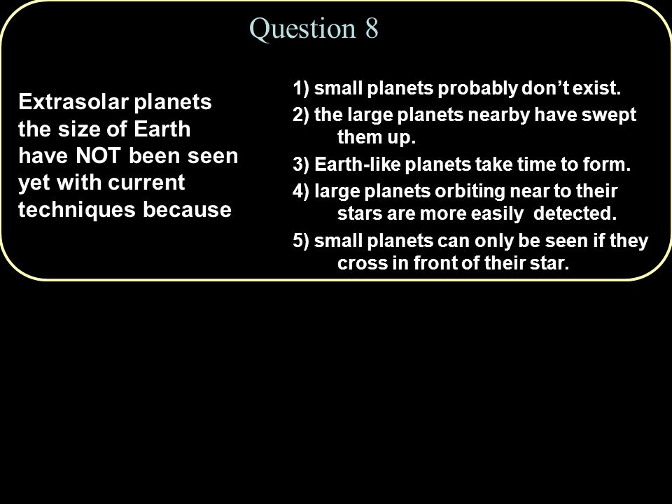 Question 8 Extrasolar planets the size of Earth have NOT been seen yet with current techniques because 1) small planets probably don't exist.