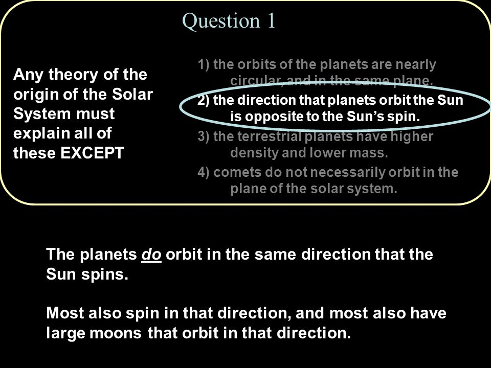 Question 1 Any theory of the origin of the Solar System must explain all of these EXCEPT 1) the orbits of the planets are nearly circular, and in the same plane.