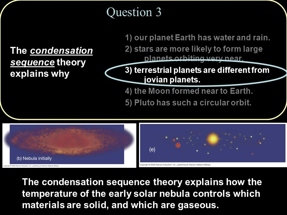 Question 3 The condensation sequence theory explains why 1) our planet Earth has water and rain.