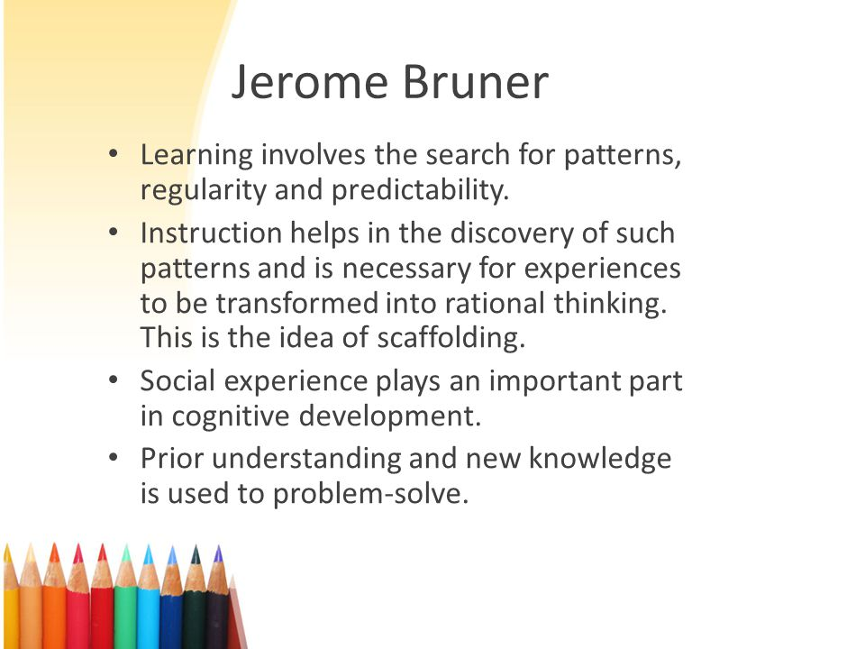 Jerome Bruner Learning involves the search for patterns, regularity and predictability.