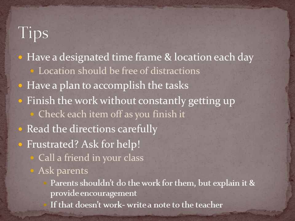 Have a designated time frame & location each day Location should be free of distractions Have a plan to accomplish the tasks Finish the work without constantly getting up Check each item off as you finish it Read the directions carefully Frustrated.