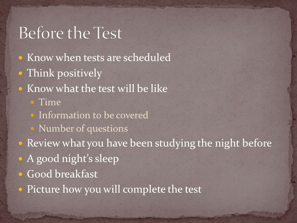 Know when tests are scheduled Think positively Know what the test will be like Time Information to be covered Number of questions Review what you have been studying the night before A good night's sleep Good breakfast Picture how you will complete the test