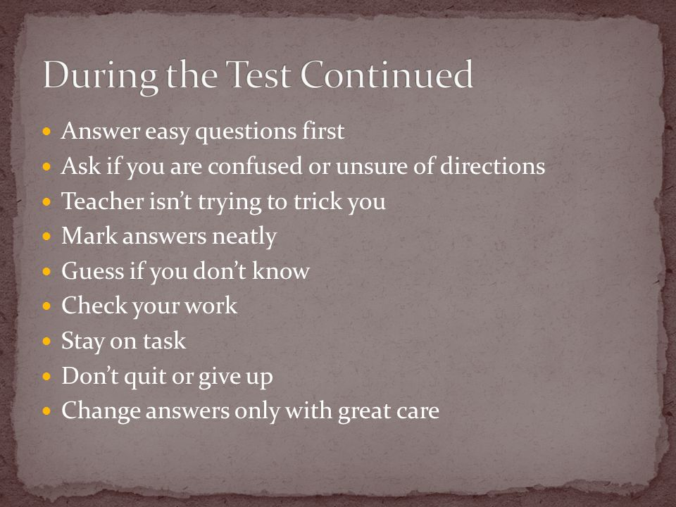 Answer easy questions first Ask if you are confused or unsure of directions Teacher isn't trying to trick you Mark answers neatly Guess if you don't know Check your work Stay on task Don't quit or give up Change answers only with great care