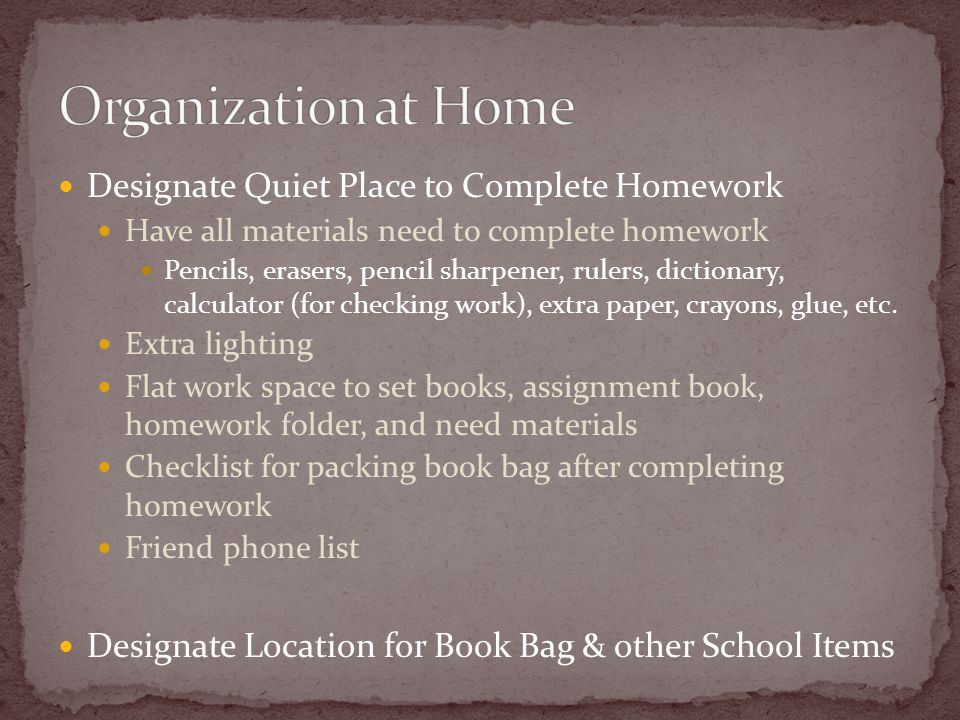 Designate Quiet Place to Complete Homework Have all materials need to complete homework Pencils, erasers, pencil sharpener, rulers, dictionary, calculator (for checking work), extra paper, crayons, glue, etc.