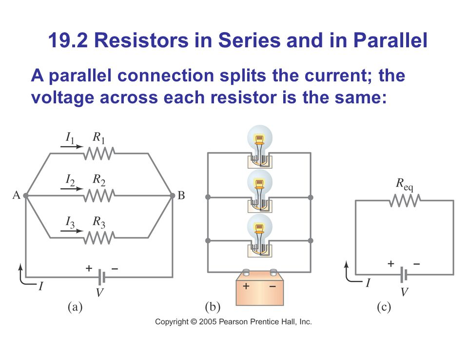19.2 Resistors in Series and in Parallel A parallel connection splits the current; the voltage across each resistor is the same: