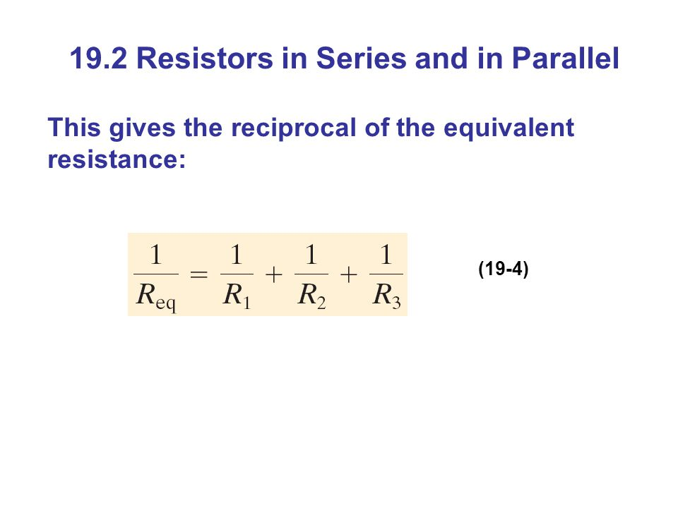 19.2 Resistors in Series and in Parallel This gives the reciprocal of the equivalent resistance: (19-4)