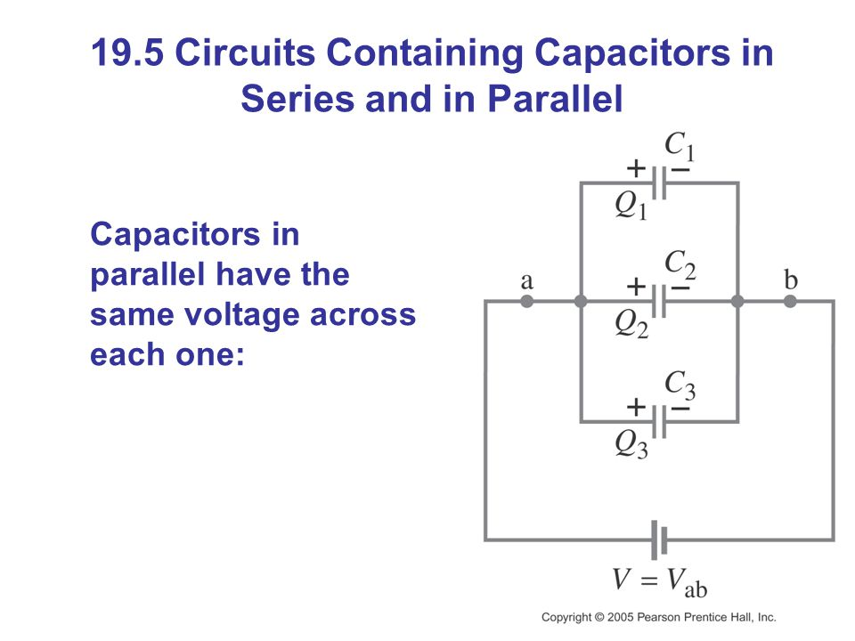 19.5 Circuits Containing Capacitors in Series and in Parallel Capacitors in parallel have the same voltage across each one: