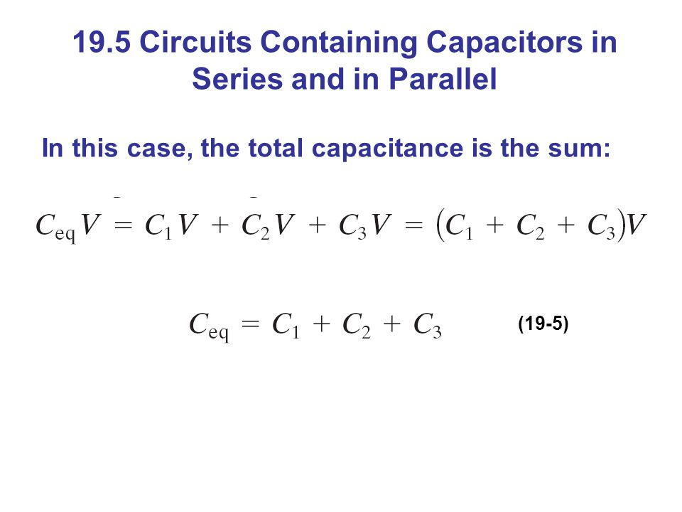 19.5 Circuits Containing Capacitors in Series and in Parallel In this case, the total capacitance is the sum: (19-5)