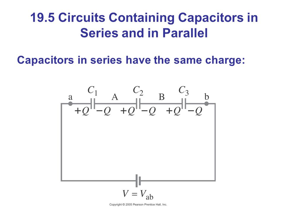 19.5 Circuits Containing Capacitors in Series and in Parallel Capacitors in series have the same charge:
