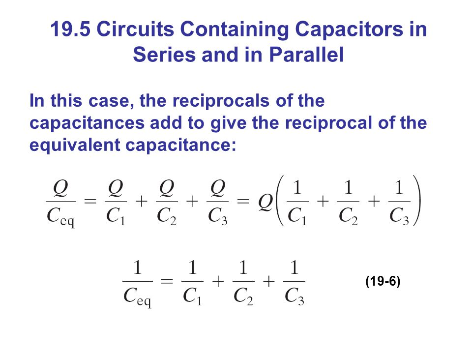 19.5 Circuits Containing Capacitors in Series and in Parallel In this case, the reciprocals of the capacitances add to give the reciprocal of the equivalent capacitance: (19-6)
