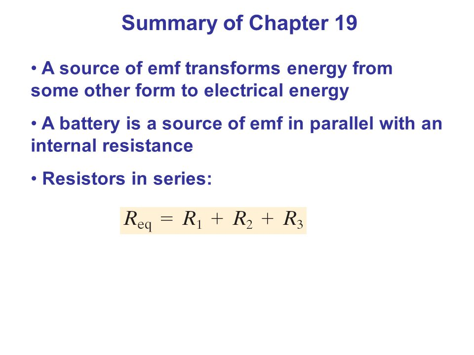 Summary of Chapter 19 A source of emf transforms energy from some other form to electrical energy A battery is a source of emf in parallel with an internal resistance Resistors in series: